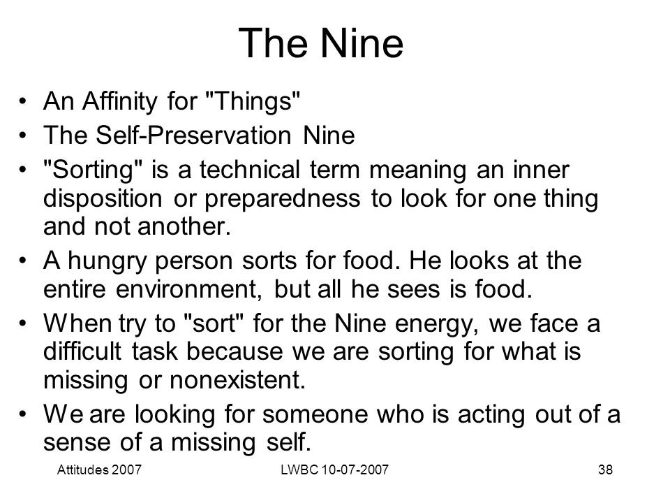 Attitudes 2007LWBC 10-07-200738 The Nine An Affinity for Things The Self-Preservation Nine Sorting is a technical term meaning an inner disposition or preparedness to look for one thing and not another.
