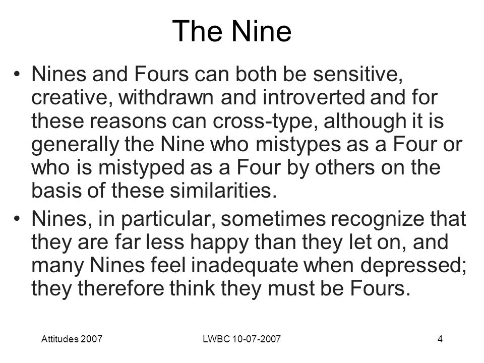 Attitudes 2007LWBC 10-07-20074 The Nine Nines and Fours can both be sensitive, creative, withdrawn and introverted and for these reasons can cross-type, although it is generally the Nine who mistypes as a Four or who is mistyped as a Four by others on the basis of these similarities.