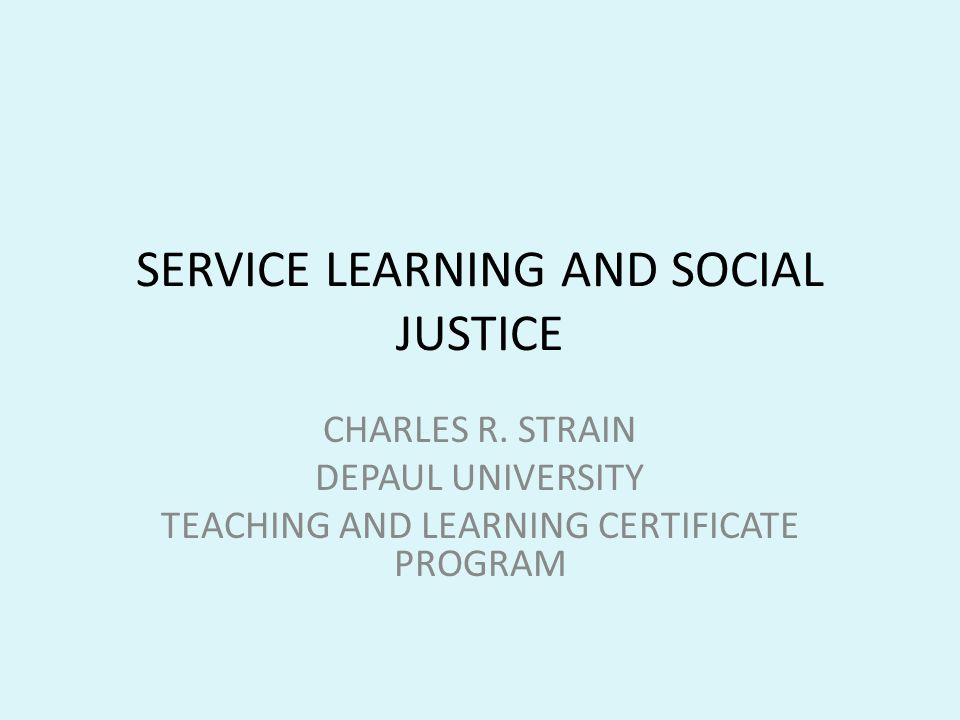 SERVICE LEARNING AND SOCIAL JUSTICE CHARLES R. STRAIN DEPAUL UNIVERSITY TEACHING AND LEARNING CERTIFICATE PROGRAM