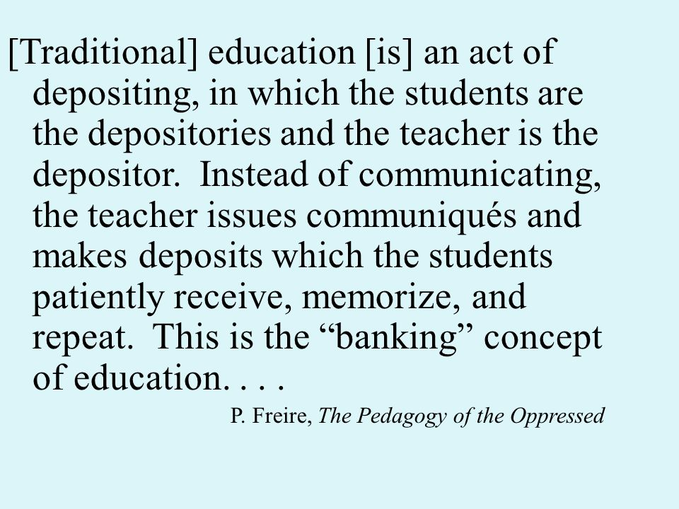 [Traditional] education [is] an act of depositing, in which the students are the depositories and the teacher is the depositor.