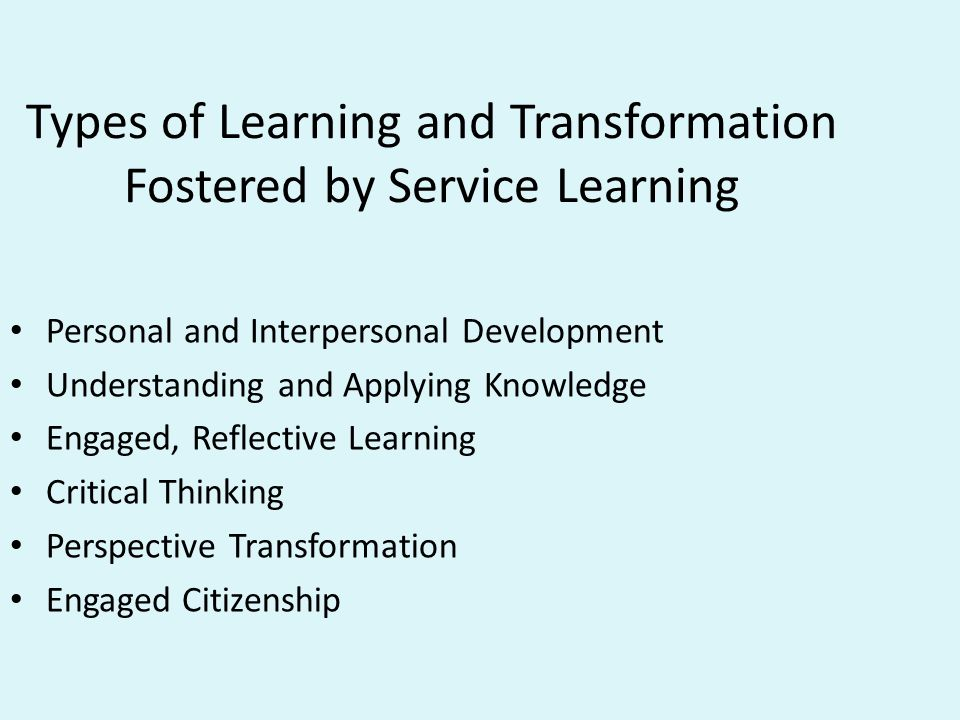 Types of Learning and Transformation Fostered by Service Learning Personal and Interpersonal Development Understanding and Applying Knowledge Engaged, Reflective Learning Critical Thinking Perspective Transformation Engaged Citizenship