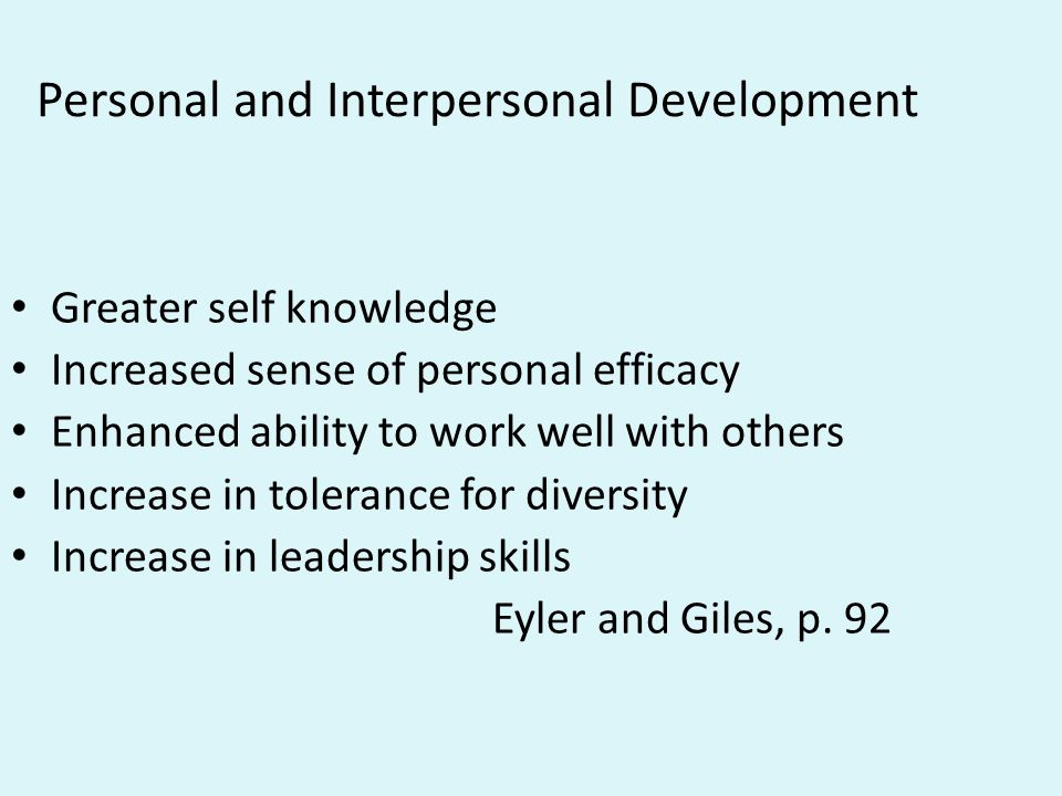 Personal and Interpersonal Development Greater self knowledge Increased sense of personal efficacy Enhanced ability to work well with others Increase
