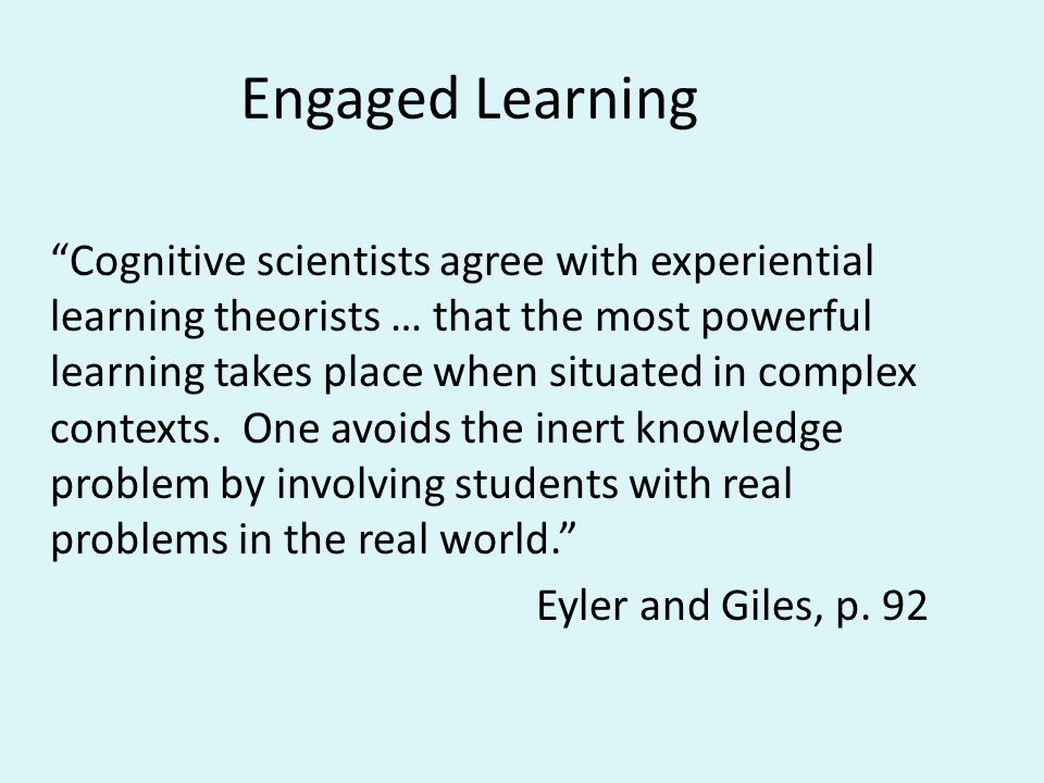 Engaged Learning Cognitive scientists agree with experiential learning theorists … that the most powerful learning takes place when situated in complex contexts.
