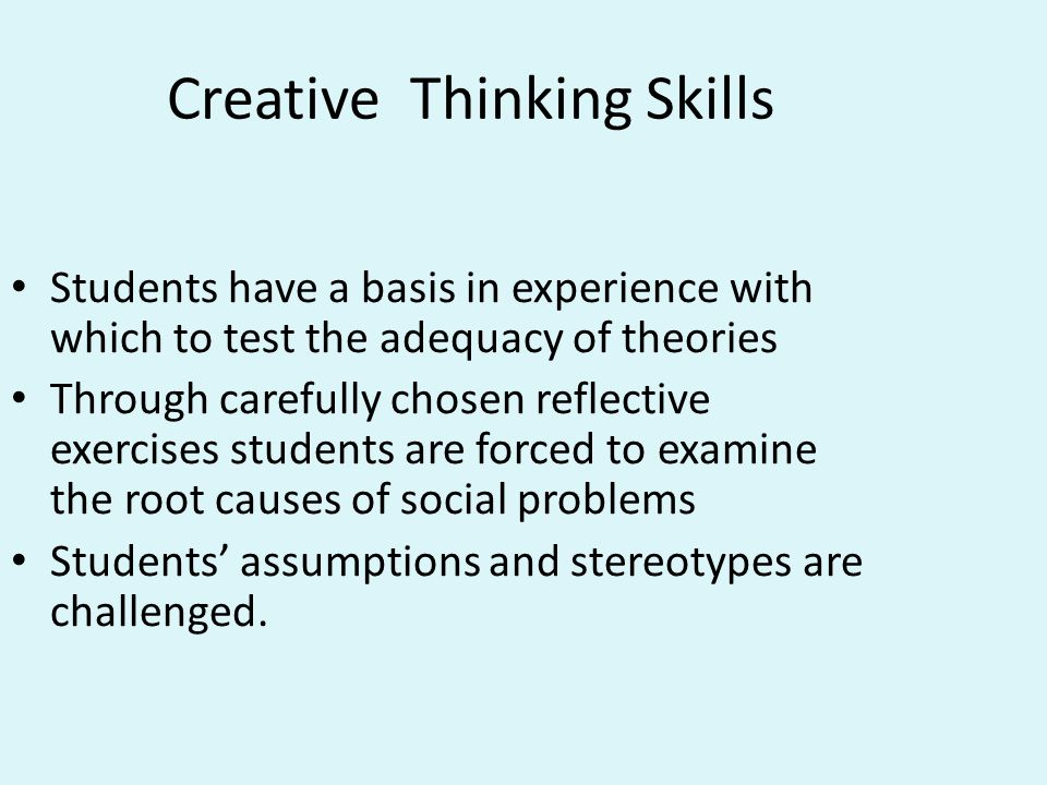 Creative Thinking Skills Students have a basis in experience with which to test the adequacy of theories Through carefully chosen reflective exercises students are forced to examine the root causes of social problems Students' assumptions and stereotypes are challenged.