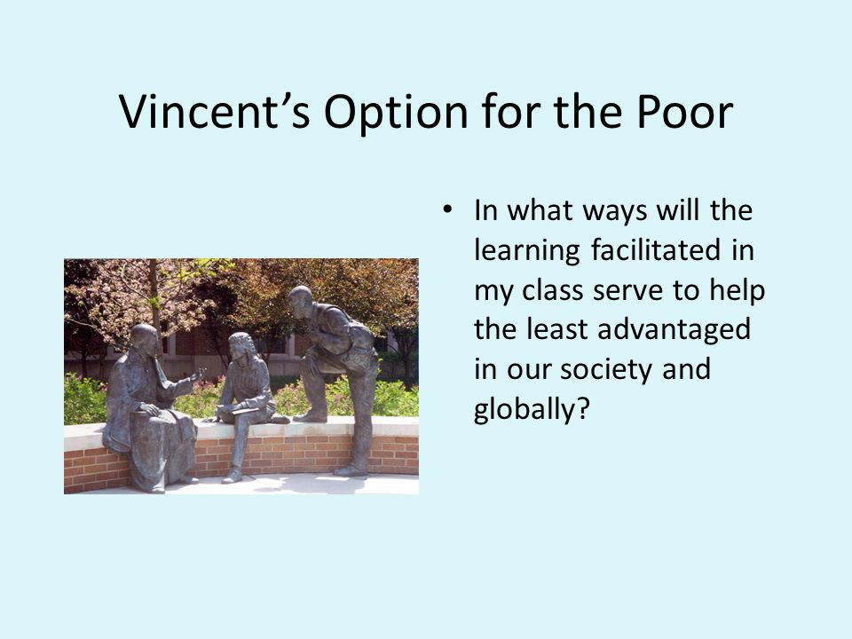 Vincent's Option for the Poor In what ways will the learning facilitated in my class serve to help the least advantaged in our society and globally