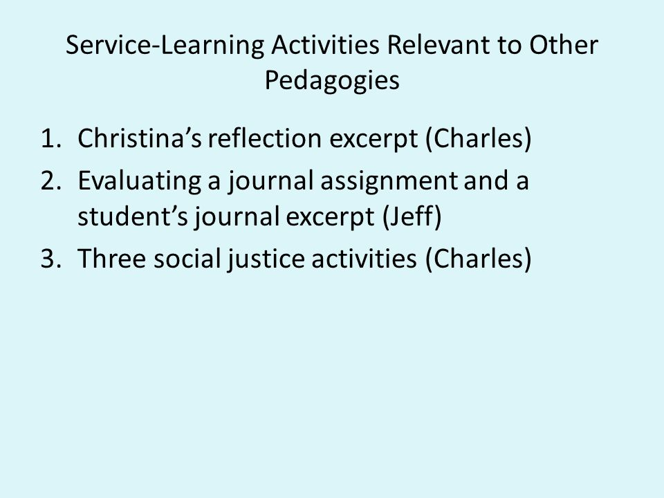 Service-Learning Activities Relevant to Other Pedagogies 1.Christina's reflection excerpt (Charles) 2.Evaluating a journal assignment and a student's journal excerpt (Jeff) 3.Three social justice activities (Charles)