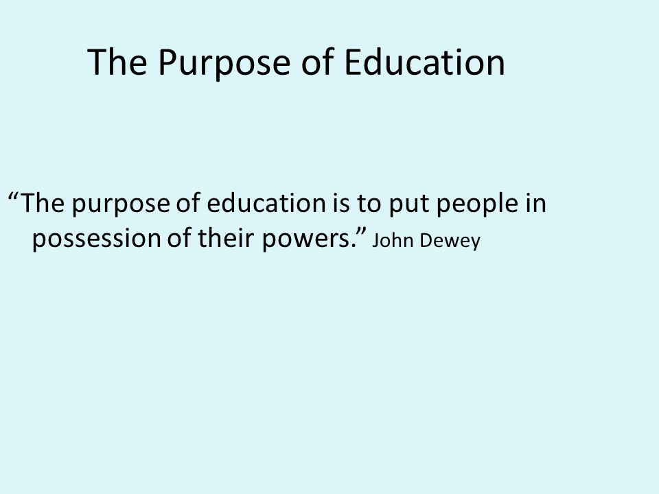 The Purpose of Education The purpose of education is to put people in possession of their powers. John Dewey
