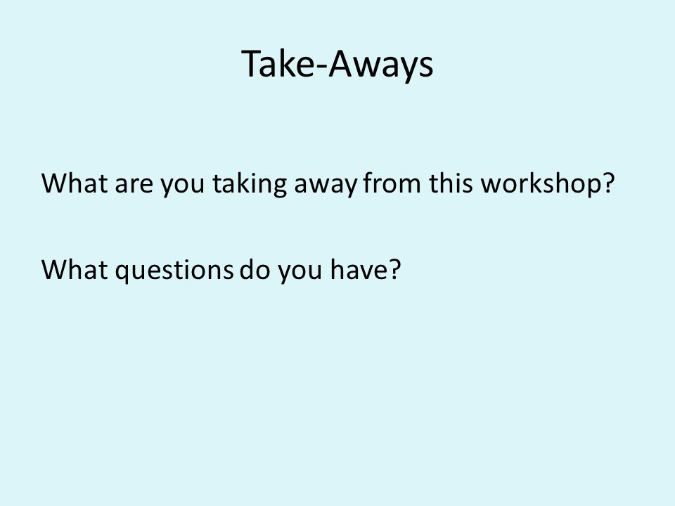 Take-Aways What are you taking away from this workshop? What questions do you have?