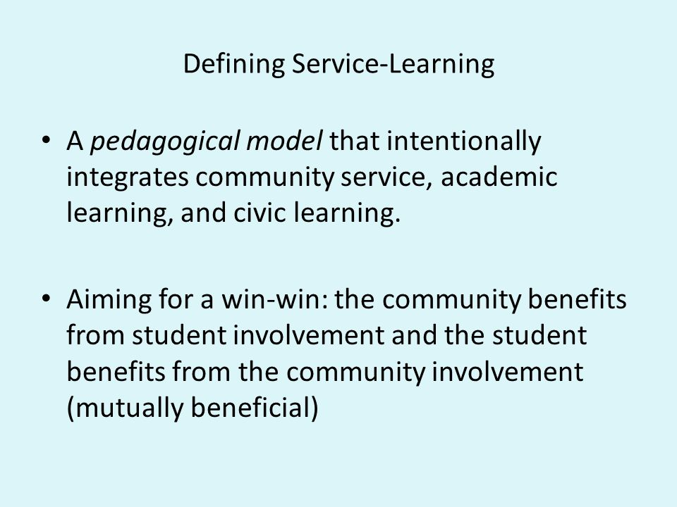 Defining Service-Learning A pedagogical model that intentionally integrates community service, academic learning, and civic learning. Aiming for a win
