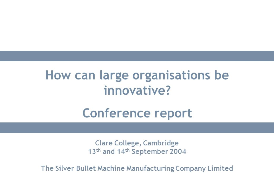 Clare College, Cambridge 13 th and 14 th September 2004 The Silver Bullet Machine Manufacturing Company Limited How can large organisations be innovat