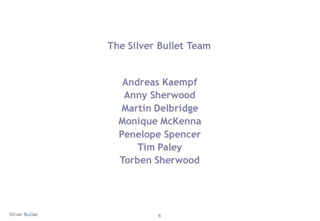 The Silver Bullet Team Andreas Kaempf Anny Sherwood Martin Delbridge Monique McKenna Penelope Spencer Tim Paley Torben Sherwood 6