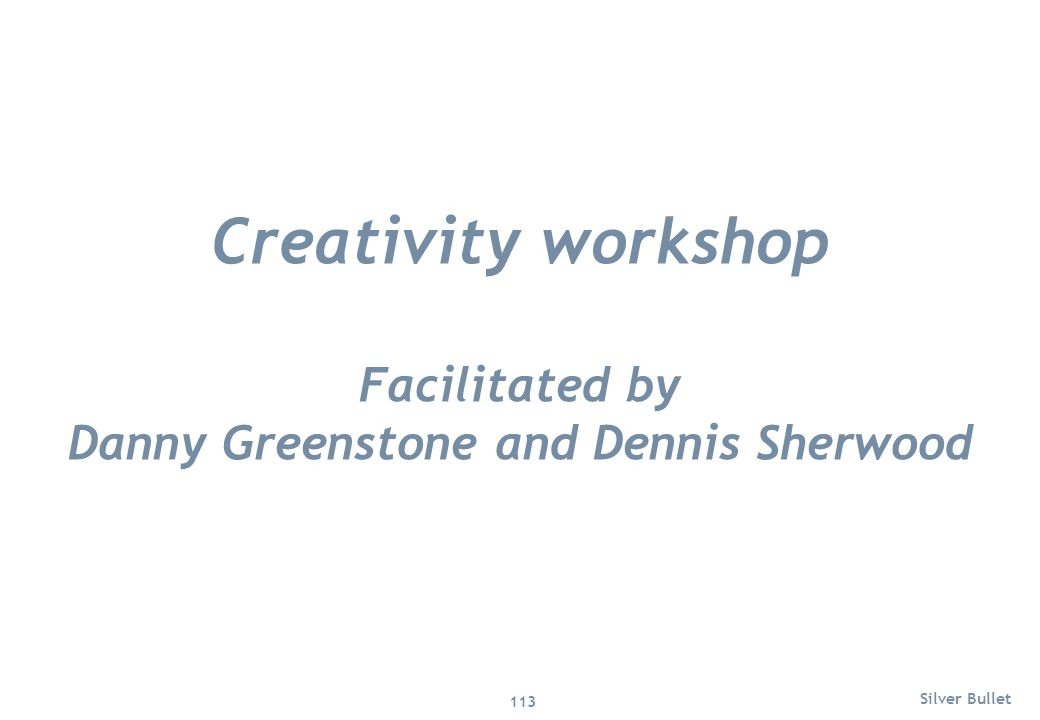 Creativity workshop Facilitated by Danny Greenstone and Dennis Sherwood Silver Bullet 113