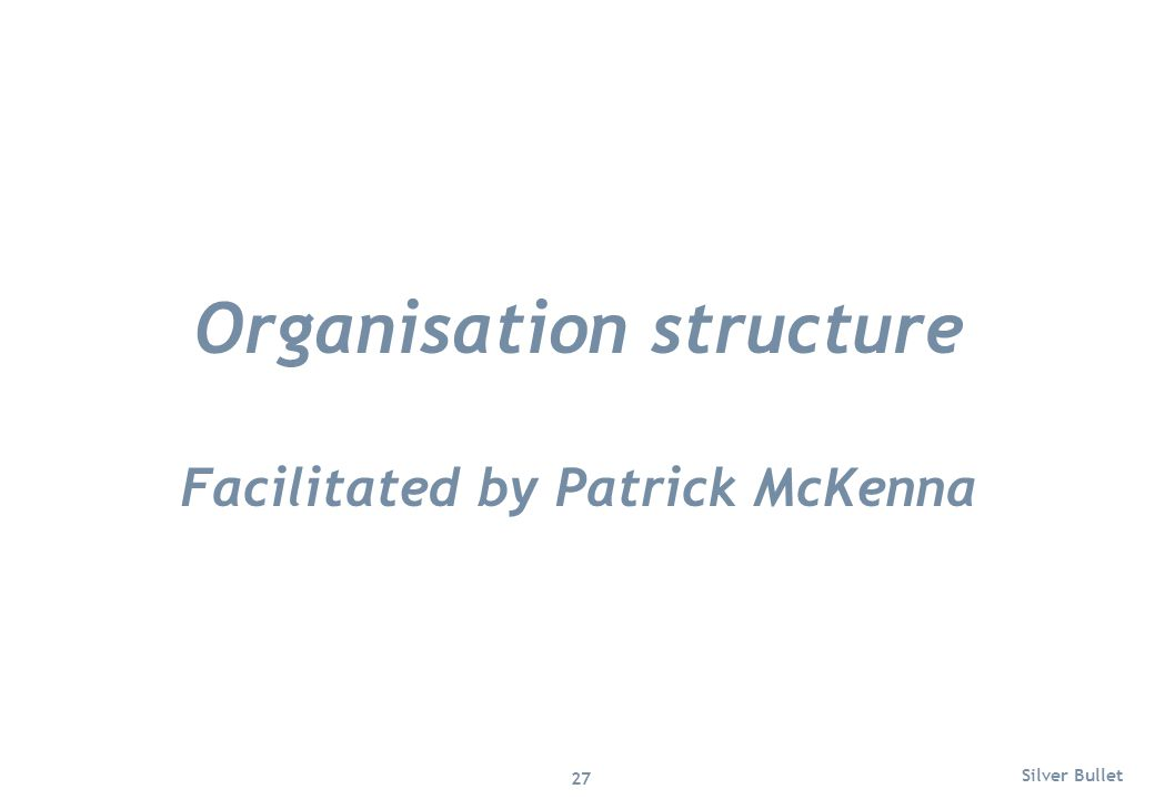 Organisation structure Facilitated by Patrick McKenna Silver Bullet 27