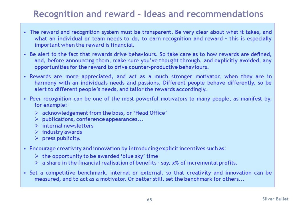 The reward and recognition system must be transparent. Be very clear about what it takes, and what an individual or team needs to do, to earn recognit