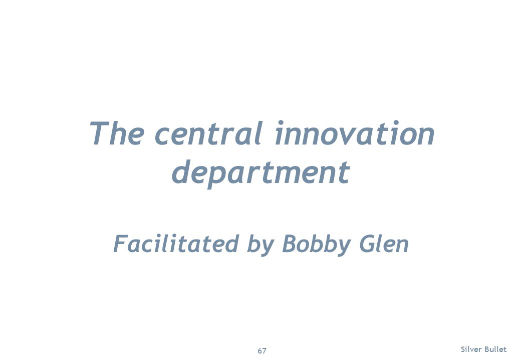 The central innovation department Facilitated by Bobby Glen Silver Bullet 67