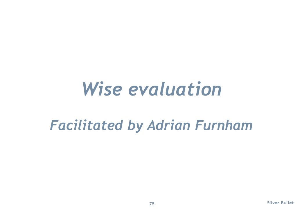 Wise evaluation Facilitated by Adrian Furnham Silver Bullet 75