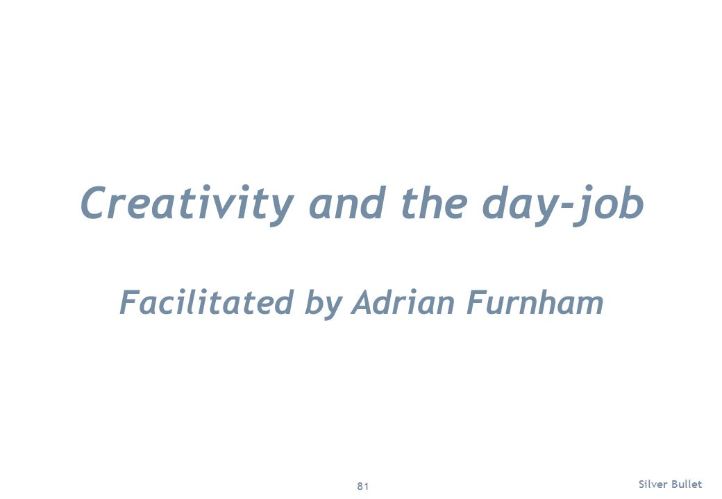 Creativity and the day-job Facilitated by Adrian Furnham Silver Bullet 81
