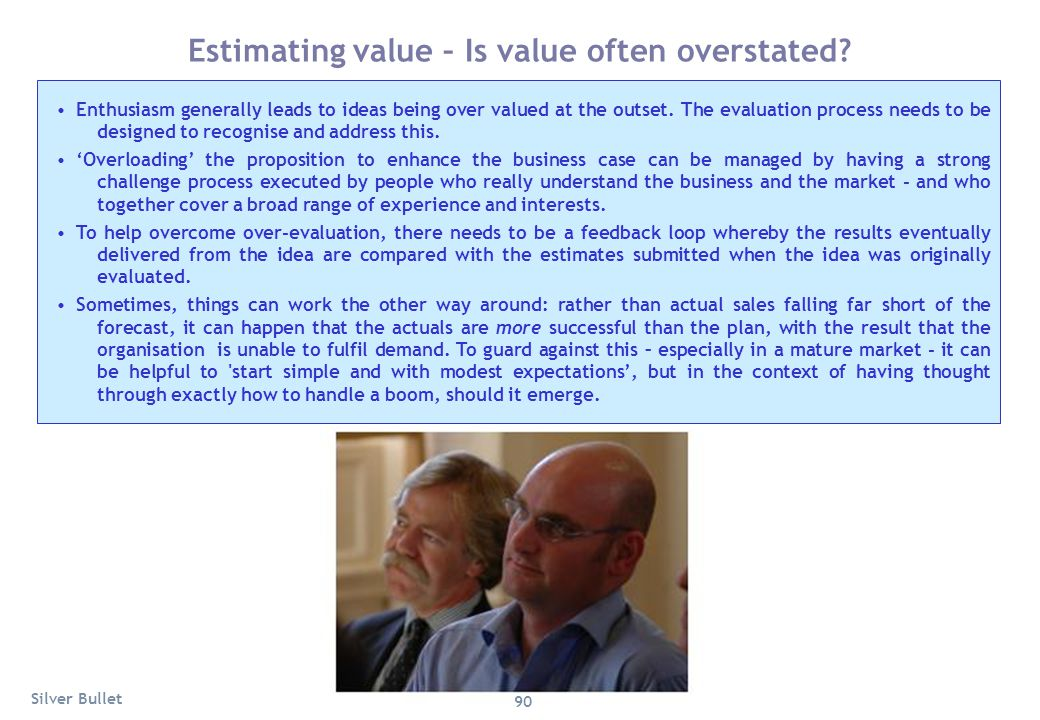 Estimating value – Is value often overstated? Enthusiasm generally leads to ideas being over valued at the outset. The evaluation process needs to be
