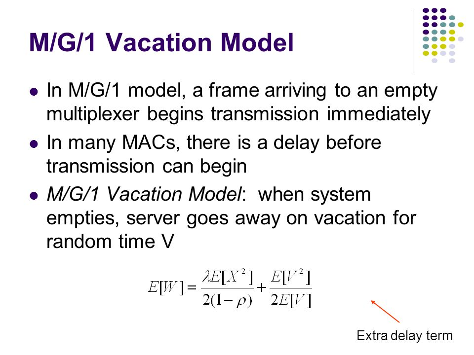 M/G/1 Vacation Model In M/G/1 model, a frame arriving to an empty multiplexer begins transmission immediately In many MACs, there is a delay before transmission can begin M/G/1 Vacation Model: when system empties, server goes away on vacation for random time V Extra delay term