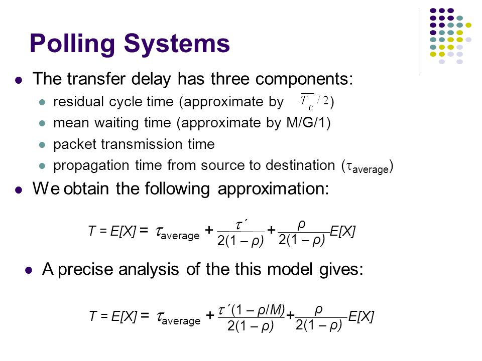 Polling Systems The transfer delay has three components: residual cycle time (approximate by ) mean waiting time (approximate by M/G/1) packet transmission time propagation time from source to destination (  average ) We obtain the following approximation: A precise analysis of the this model gives: T = E[X] =  average + + E[X]  ΄(1 – ρ/M) 2(1 – ρ) ρ 2(1 – ρ) T = E[X] =  average + + E[X]  ΄ 2(1 – ρ) ρ 2(1 – ρ)