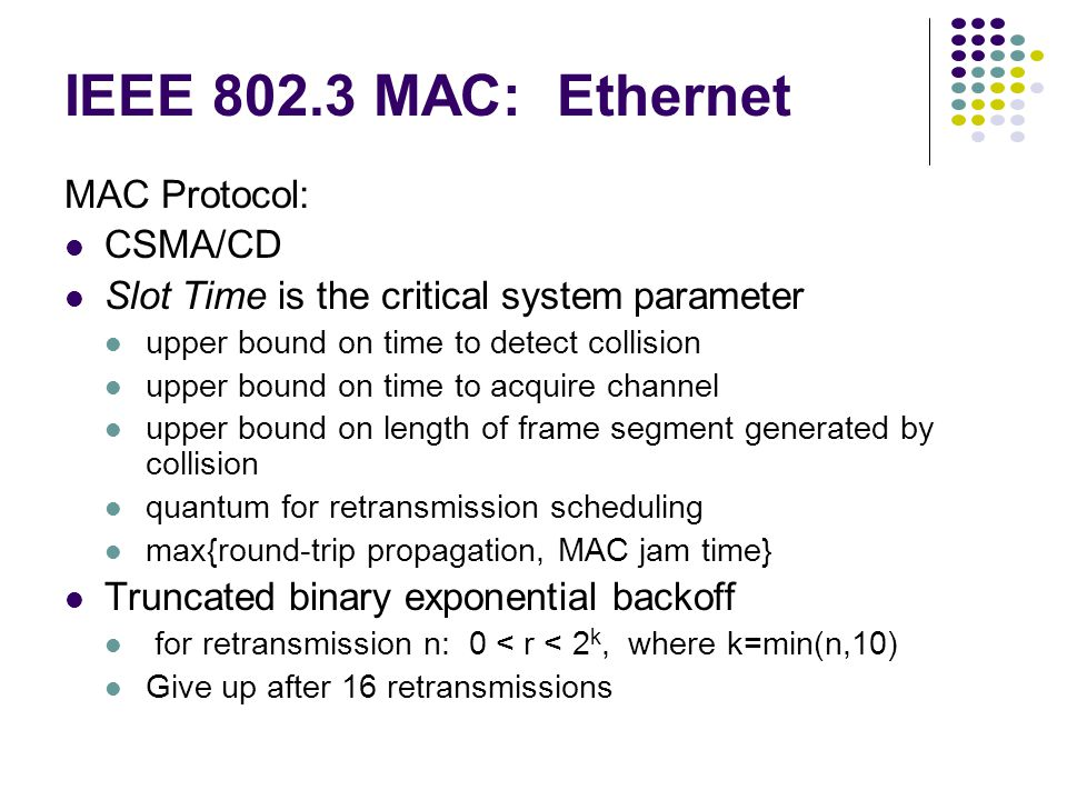 IEEE 802.3 MAC: Ethernet MAC Protocol: CSMA/CD Slot Time is the critical system parameter upper bound on time to detect collision upper bound on time to acquire channel upper bound on length of frame segment generated by collision quantum for retransmission scheduling max{round-trip propagation, MAC jam time} Truncated binary exponential backoff for retransmission n: 0 < r < 2 k, where k=min(n,10) Give up after 16 retransmissions