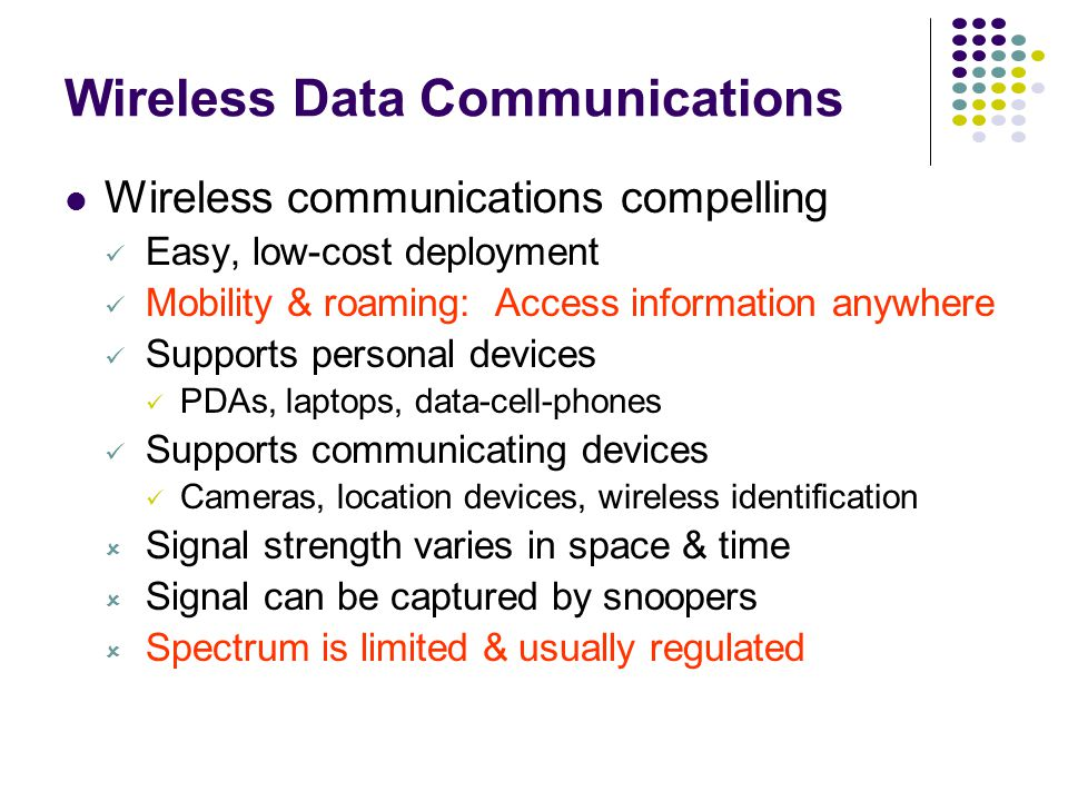 Wireless Data Communications Wireless communications compelling Easy, low-cost deployment Mobility & roaming: Access information anywhere Supports personal devices PDAs, laptops, data-cell-phones Supports communicating devices Cameras, location devices, wireless identification  Signal strength varies in space & time  Signal can be captured by snoopers  Spectrum is limited & usually regulated