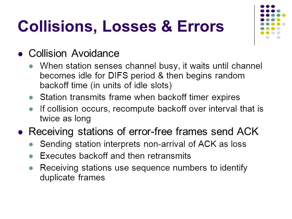 Collisions, Losses & Errors Collision Avoidance When station senses channel busy, it waits until channel becomes idle for DIFS period & then begins random backoff time (in units of idle slots) Station transmits frame when backoff timer expires If collision occurs, recompute backoff over interval that is twice as long Receiving stations of error-free frames send ACK Sending station interprets non-arrival of ACK as loss Executes backoff and then retransmits Receiving stations use sequence numbers to identify duplicate frames