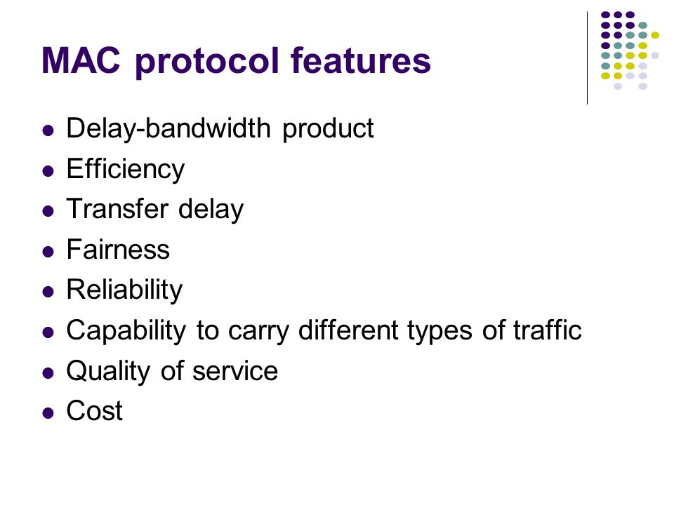 MAC protocol features Delay-bandwidth product Efficiency Transfer delay Fairness Reliability Capability to carry different types of traffic Quality of service Cost