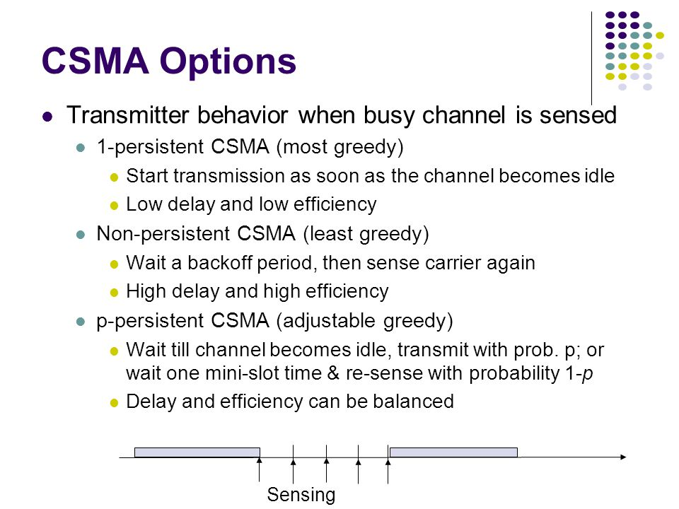 Transmitter behavior when busy channel is sensed 1-persistent CSMA (most greedy) Start transmission as soon as the channel becomes idle Low delay and low efficiency Non-persistent CSMA (least greedy) Wait a backoff period, then sense carrier again High delay and high efficiency p-persistent CSMA (adjustable greedy) Wait till channel becomes idle, transmit with prob.