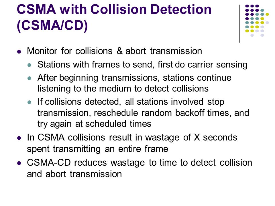 CSMA with Collision Detection (CSMA/CD) Monitor for collisions & abort transmission Stations with frames to send, first do carrier sensing After beginning transmissions, stations continue listening to the medium to detect collisions If collisions detected, all stations involved stop transmission, reschedule random backoff times, and try again at scheduled times In CSMA collisions result in wastage of X seconds spent transmitting an entire frame CSMA-CD reduces wastage to time to detect collision and abort transmission