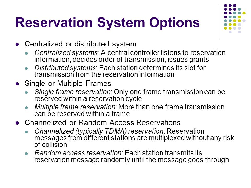 Reservation System Options Centralized or distributed system Centralized systems: A central controller listens to reservation information, decides order of transmission, issues grants Distributed systems: Each station determines its slot for transmission from the reservation information Single or Multiple Frames Single frame reservation: Only one frame transmission can be reserved within a reservation cycle Multiple frame reservation: More than one frame transmission can be reserved within a frame Channelized or Random Access Reservations Channelized (typically TDMA) reservation: Reservation messages from different stations are multiplexed without any risk of collision Random access reservation: Each station transmits its reservation message randomly until the message goes through