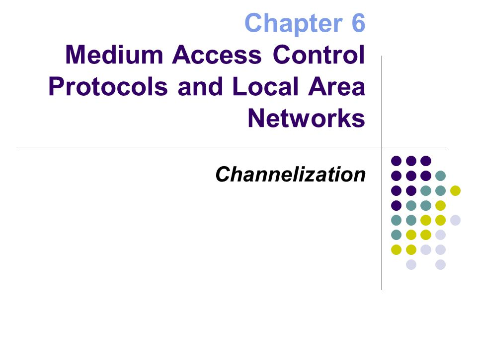 Chapter 6 Medium Access Control Protocols and Local Area Networks Channelization