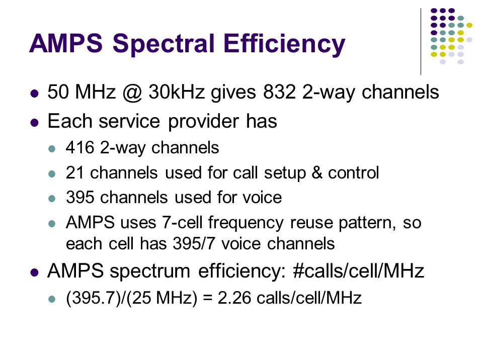 AMPS Spectral Efficiency 50 MHz @ 30kHz gives 832 2-way channels Each service provider has 416 2-way channels 21 channels used for call setup & control 395 channels used for voice AMPS uses 7-cell frequency reuse pattern, so each cell has 395/7 voice channels AMPS spectrum efficiency: #calls/cell/MHz (395.7)/(25 MHz) = 2.26 calls/cell/MHz