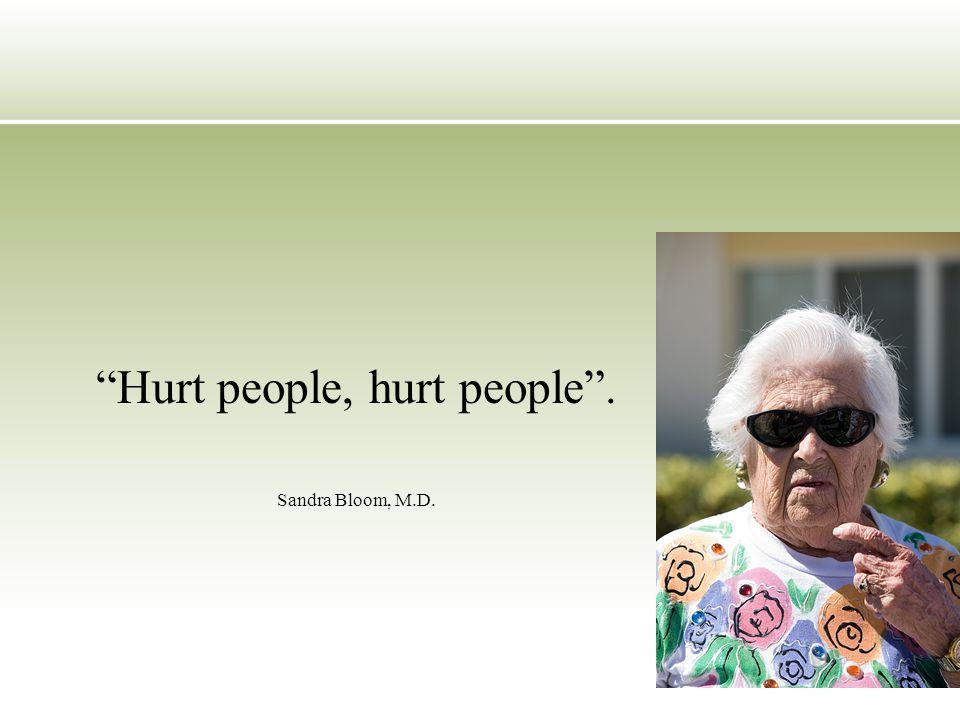 Hurt people, hurt people . Sandra Bloom, M.D.
