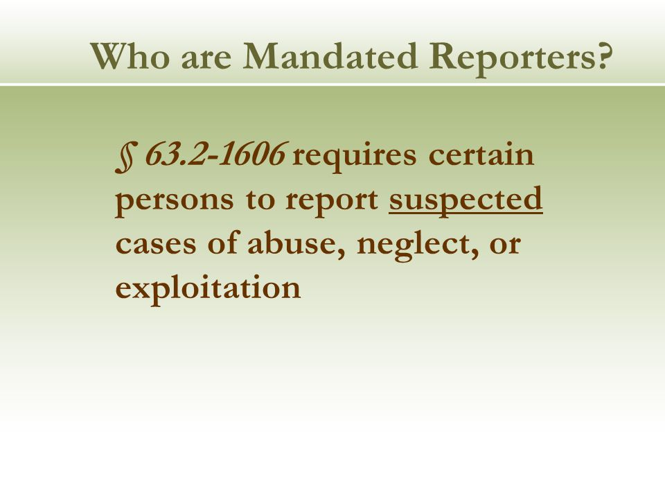 Who are Mandated Reporters? § 63.2-1606 requires certain persons to report suspected cases of abuse, neglect, or exploitation