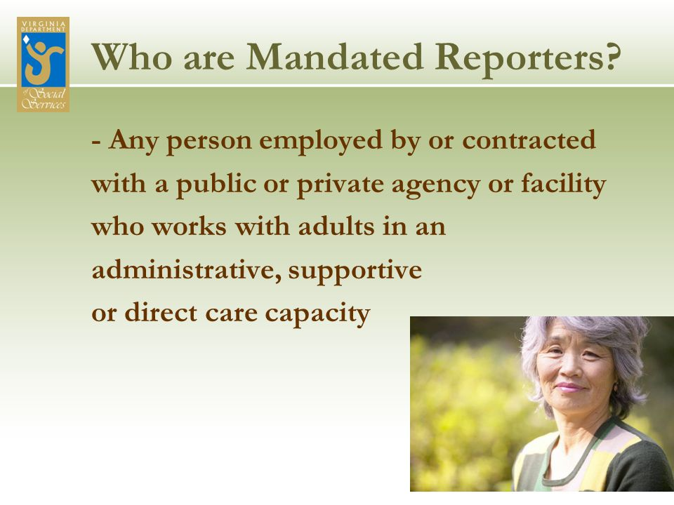 Who are Mandated Reporters? - Any person employed by or contracted with a public or private agency or facility who works with adults in an administrat
