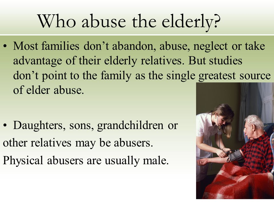 Who abuse the elderly? Most families don't abandon, abuse, neglect or take advantage of their elderly relatives. But studies don't point to the family