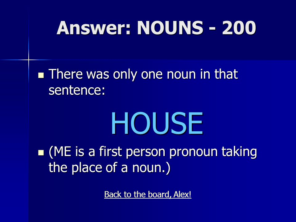 Answer: NOUNS - 200 There was only one noun in that sentence: There was only one noun in that sentence:HOUSE (ME is a first person pronoun taking the place of a noun.) (ME is a first person pronoun taking the place of a noun.) Back to the board, Alex!