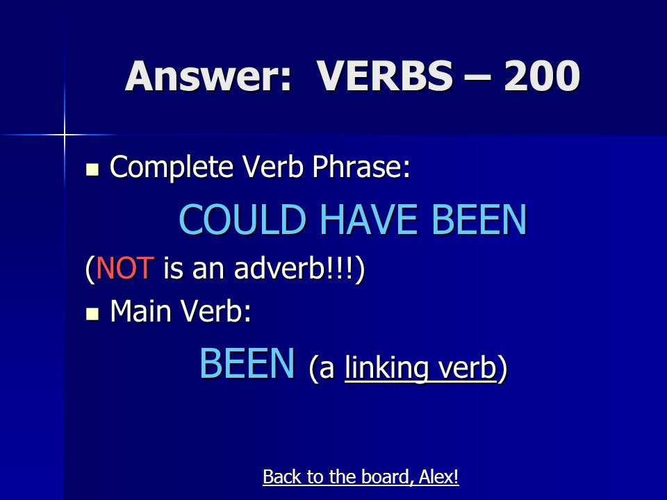 Answer: VERBS – 200 Complete Verb Phrase: Complete Verb Phrase: COULD HAVE BEEN (NOT is an adverb!!!) Main Verb: Main Verb: BEEN (a linking verb) Back to the board, Alex!