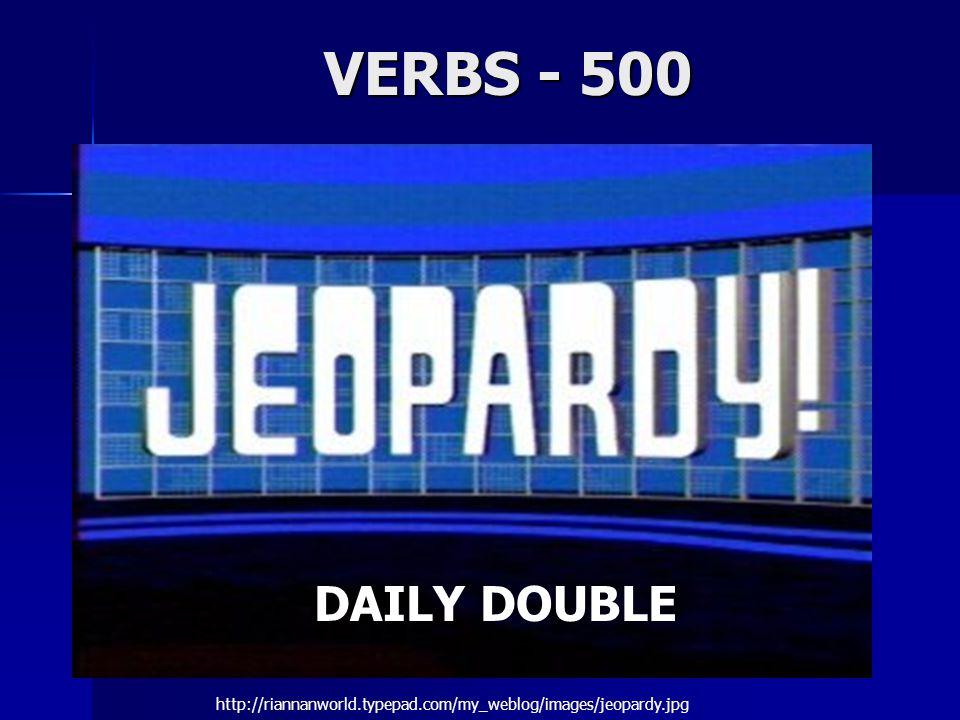 VERBS - 500 DAILY DOUBLE http://riannanworld.typepad.com/my_weblog/images/jeopardy.jpg