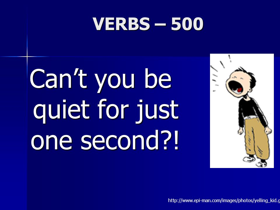 VERBS – 500 Can't you be quiet for just one second .