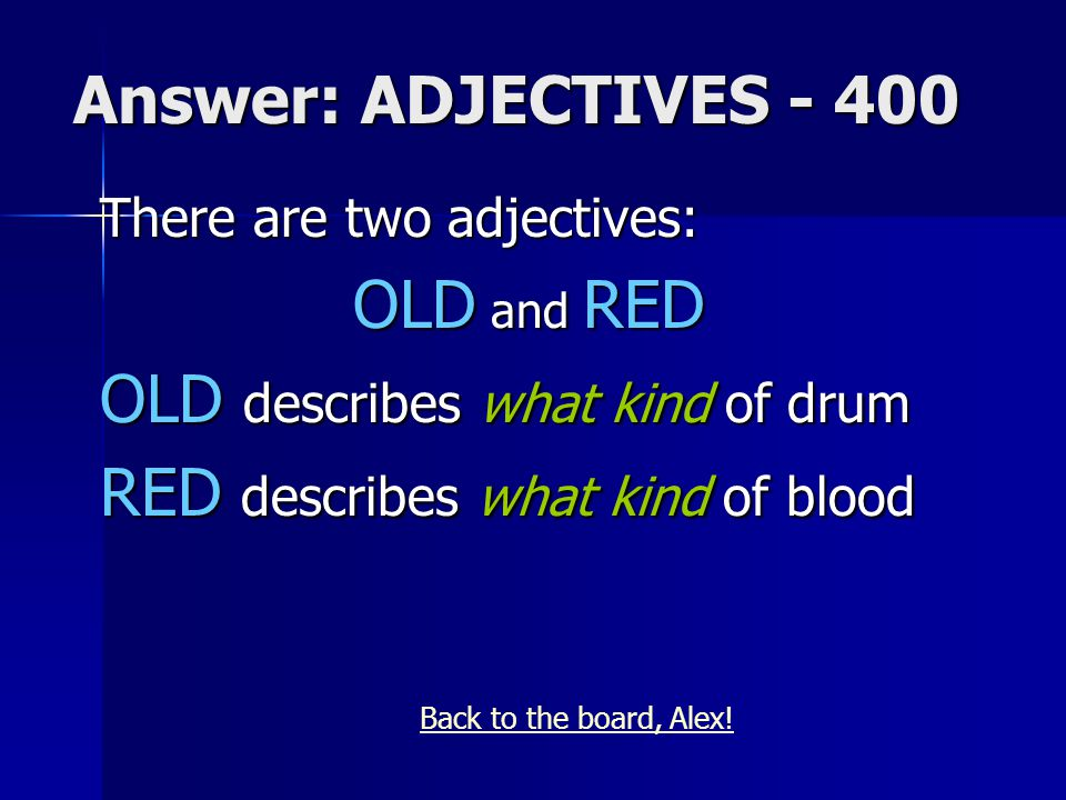 Answer: ADJECTIVES - 400 There are two adjectives: OLD and RED OLD describes what kind of drum RED describes what kind of blood Back to the board, Alex!