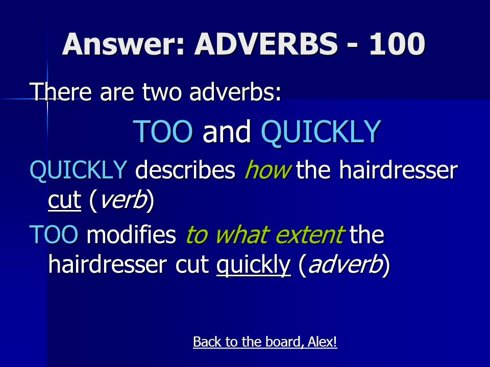 Answer: ADVERBS - 100 There are two adverbs: TOO and QUICKLY QUICKLY describes how the hairdresser cut (verb) TOO modifies to what extent the hairdresser cut quickly (adverb) Back to the board, Alex!