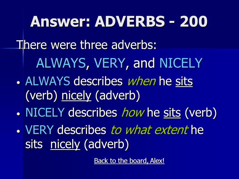 Answer: ADVERBS - 200 There were three adverbs: ALWAYS, VERY, and NICELY ALWAYS describes when he sits (verb) nicely (adverb) ALWAYS describes when he sits (verb) nicely (adverb) NICELY describes how he sits (verb) NICELY describes how he sits (verb) VERY describes to what extent he sits nicely (adverb) VERY describes to what extent he sits nicely (adverb) Back to the board, Alex!