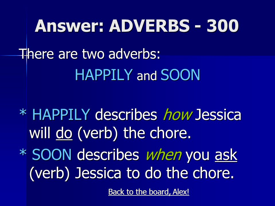 Answer: ADVERBS - 300 There are two adverbs: HAPPILY and SOON * HAPPILY describes how Jessica will do (verb) the chore.