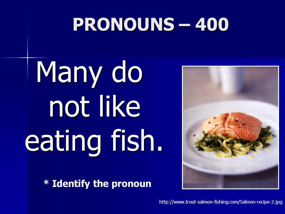 PRONOUNS – 400 Many do not like eating fish.
