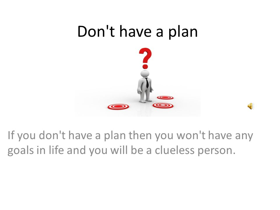 Don t have a plan If you don t have a plan then you won t have any goals in life and you will be a clueless person.