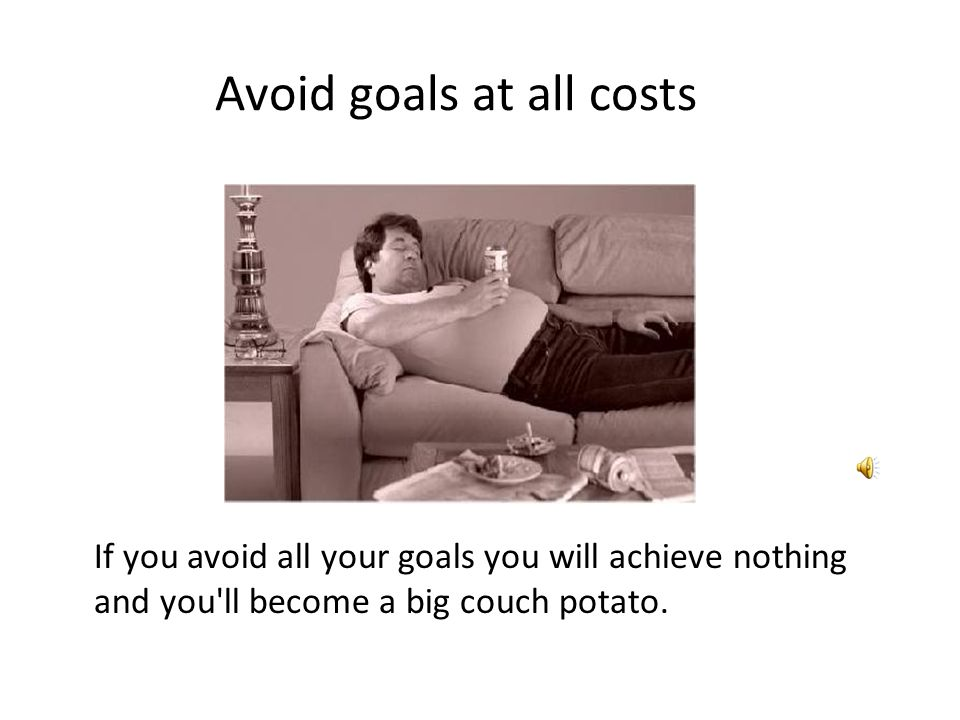 Avoid goals at all costs If you avoid all your goals you will achieve nothing and you ll become a big couch potato.