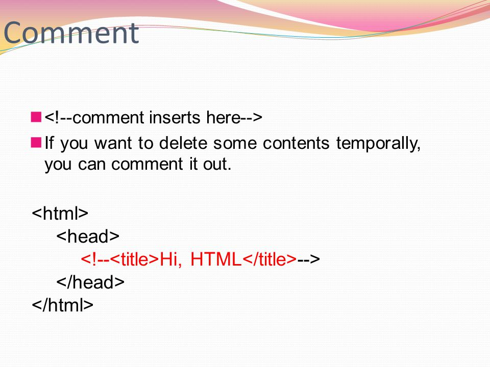 Comment If you want to delete some contents temporally, you can comment it out. Hi, HTML -->