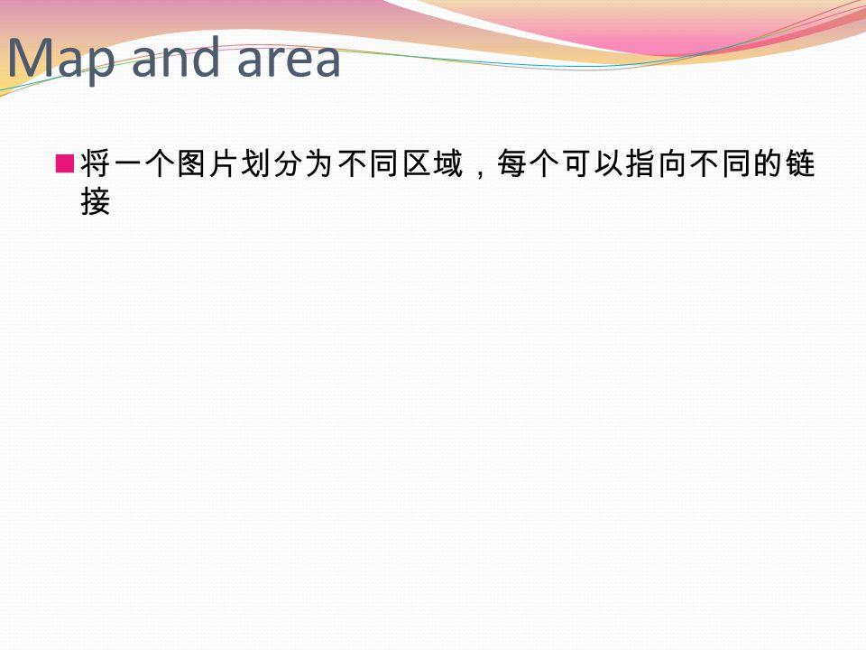 Map and area 将一个图片划分为不同区域,每个可以指向不同的链 接